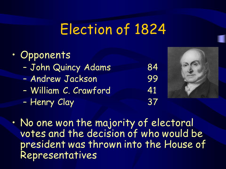 Election of 1824 Opponents. John Quincy Adams 84. Andrew Jackson 99. William C. Crawford 41.