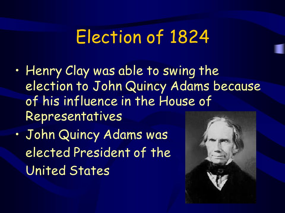 Election of 1824 Henry Clay was able to swing the election to John Quincy Adams because of his influence in the House of Representatives.