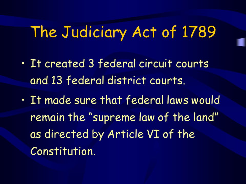 The Judiciary Act of 1789 It created 3 federal circuit courts and 13 federal district courts.