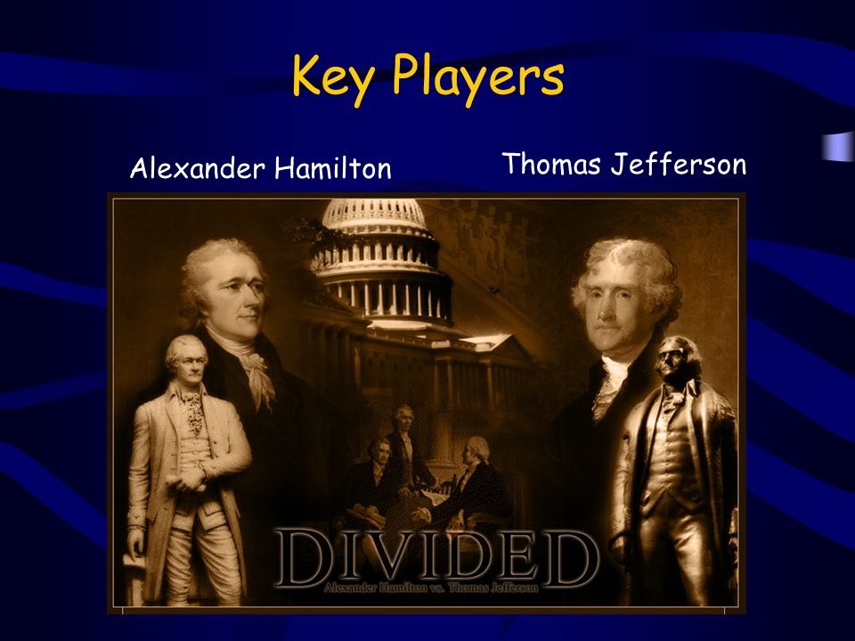 Key Players Alexander Hamilton Thomas Jefferson