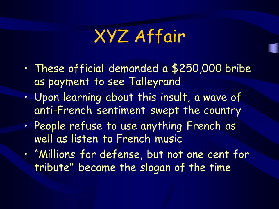 XYZ Affair These official demanded a $250,000 bribe as payment to see Talleyrand.