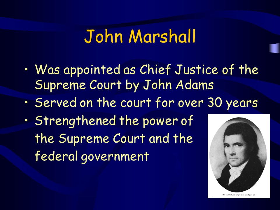 John Marshall Was appointed as Chief Justice of the Supreme Court by John Adams. Served on the court for over 30 years.