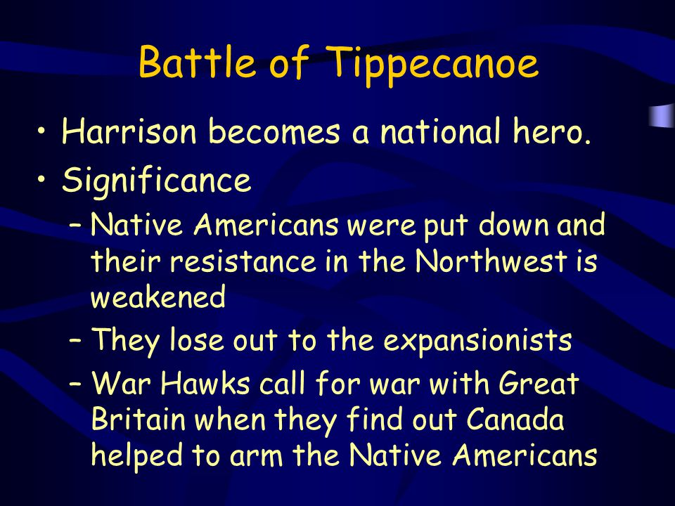 Battle of Tippecanoe Harrison becomes a national hero. Significance