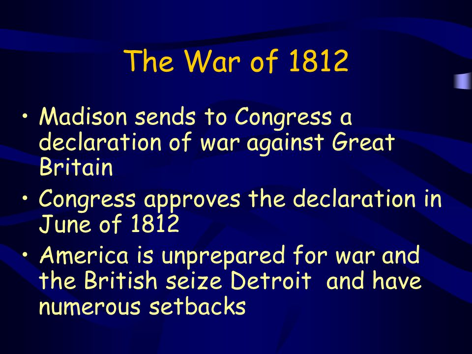 The War of 1812 Madison sends to Congress a declaration of war against Great Britain. Congress approves the declaration in June of 1812.