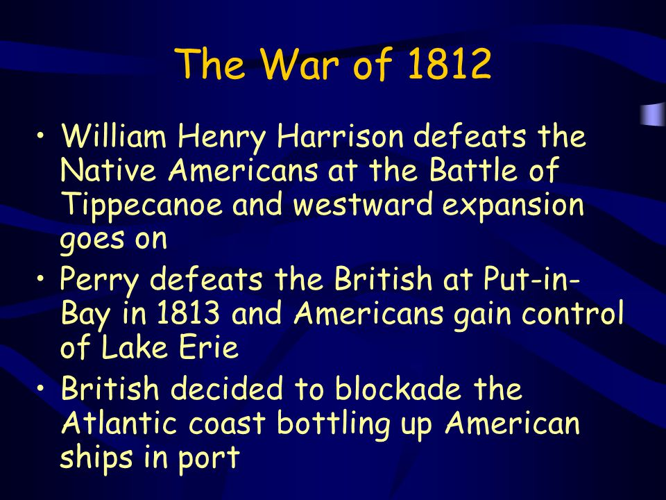 The War of 1812 William Henry Harrison defeats the Native Americans at the Battle of Tippecanoe and westward expansion goes on.