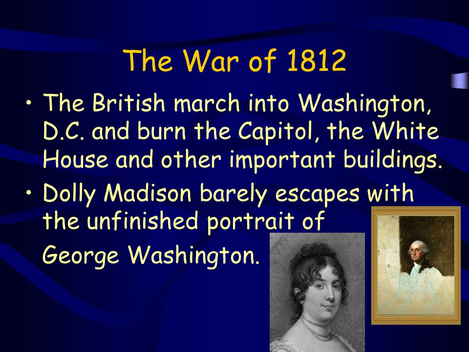 The War of 1812 The British march into Washington, D.C. and burn the Capitol, the White House and other important buildings.
