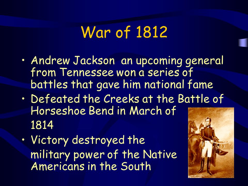 War of 1812 Andrew Jackson an upcoming general from Tennessee won a series of battles that gave him national fame.