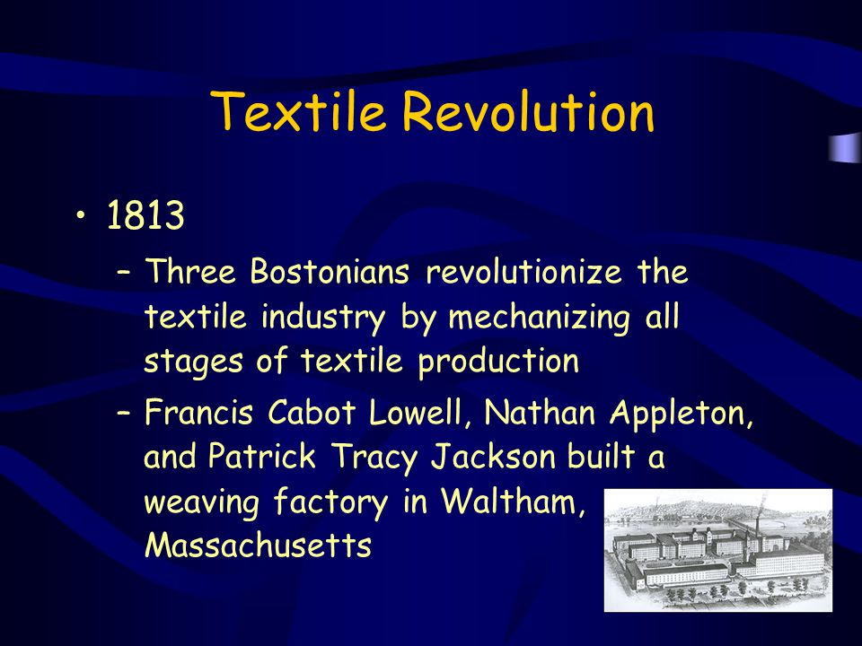 Textile Revolution 1813. Three Bostonians revolutionize the textile industry by mechanizing all stages of textile production.