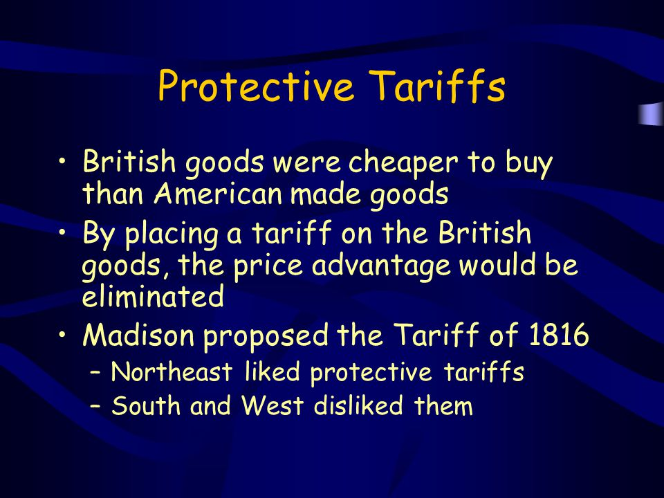 Protective Tariffs British goods were cheaper to buy than American made goods.