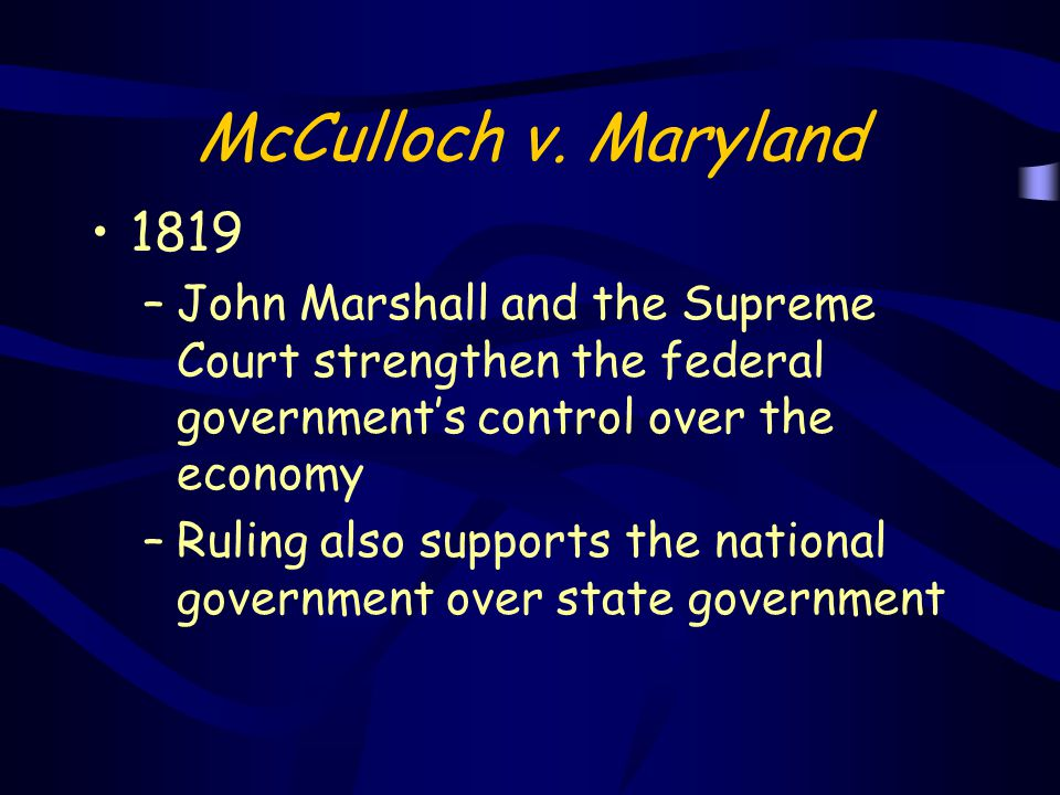 McCulloch v. Maryland 1819. John Marshall and the Supreme Court strengthen the federal government's control over the economy.