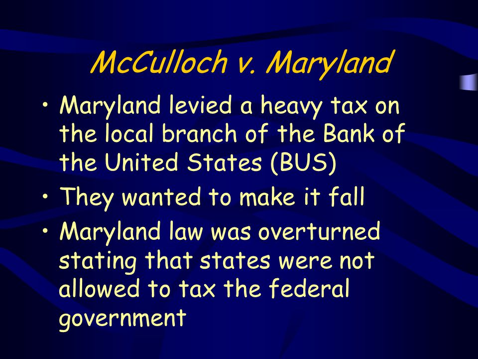 McCulloch v. Maryland Maryland levied a heavy tax on the local branch of the Bank of the United States (BUS)