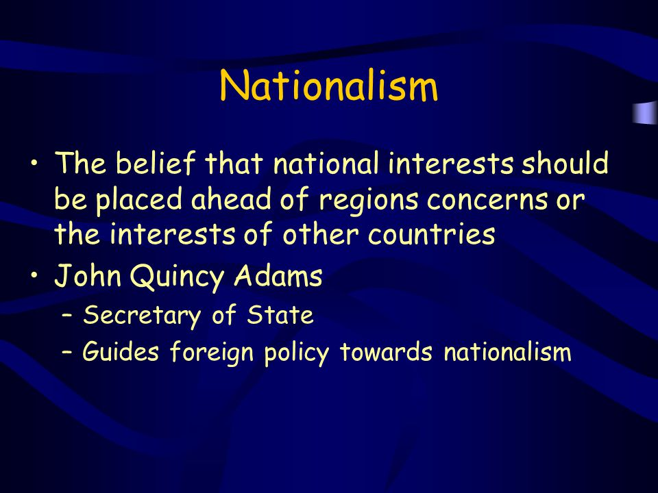 Nationalism The belief that national interests should be placed ahead of regions concerns or the interests of other countries.
