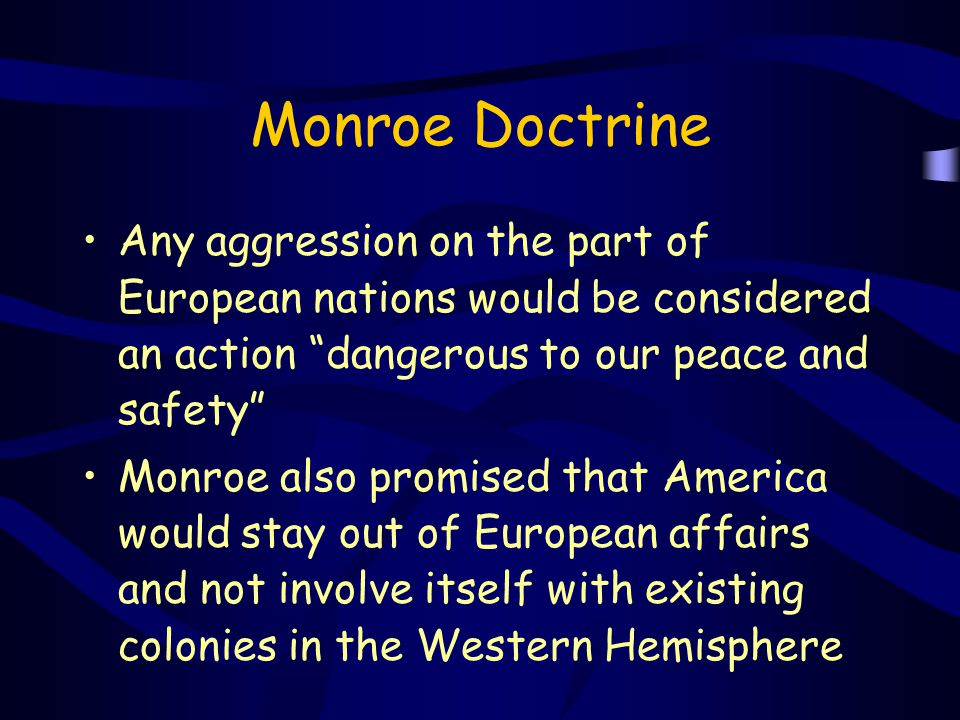 Monroe Doctrine Any aggression on the part of European nations would be considered an action dangerous to our peace and safety