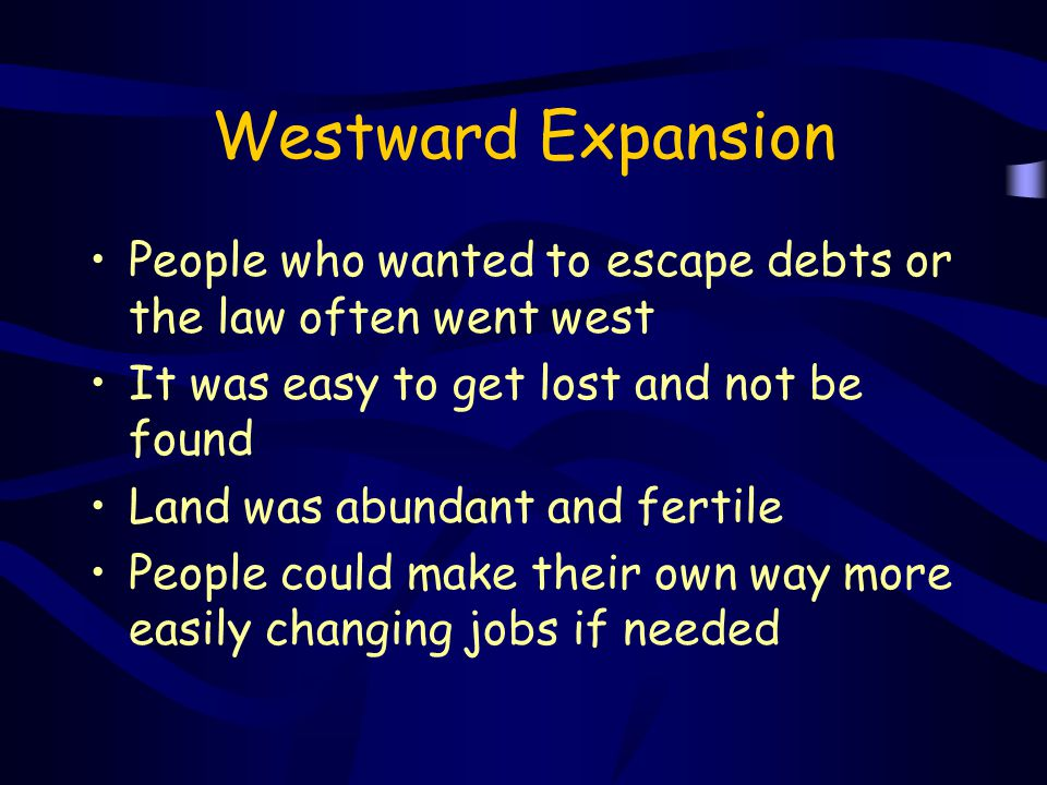 Westward Expansion People who wanted to escape debts or the law often went west. It was easy to get lost and not be found.