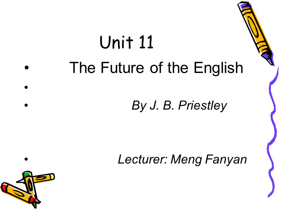 Unit 11 The Future of the English By J. B. Priestley