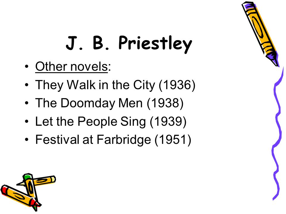 J. B. Priestley Other novels: They Walk in the City (1936)