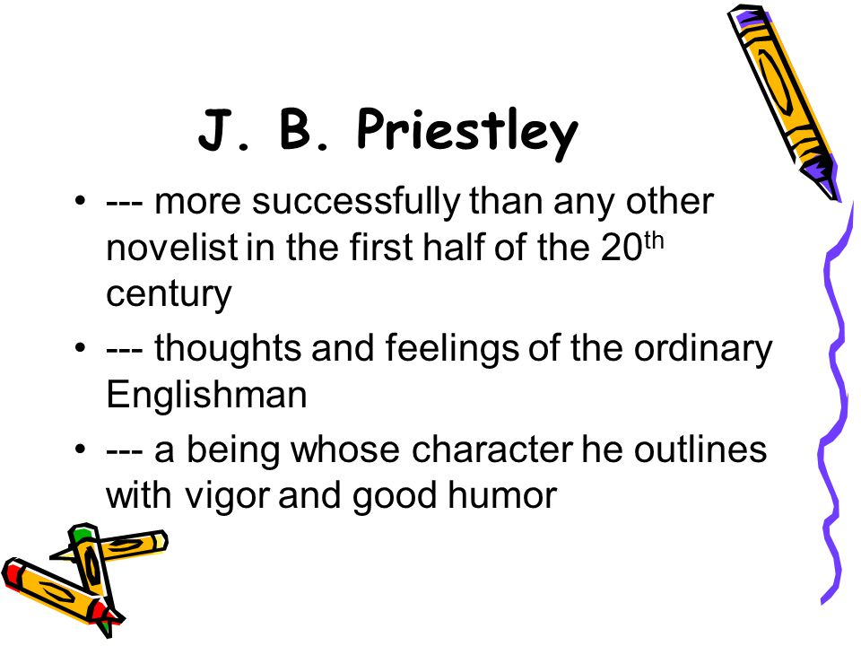 J. B. Priestley --- more successfully than any other novelist in the first half of the 20th century.