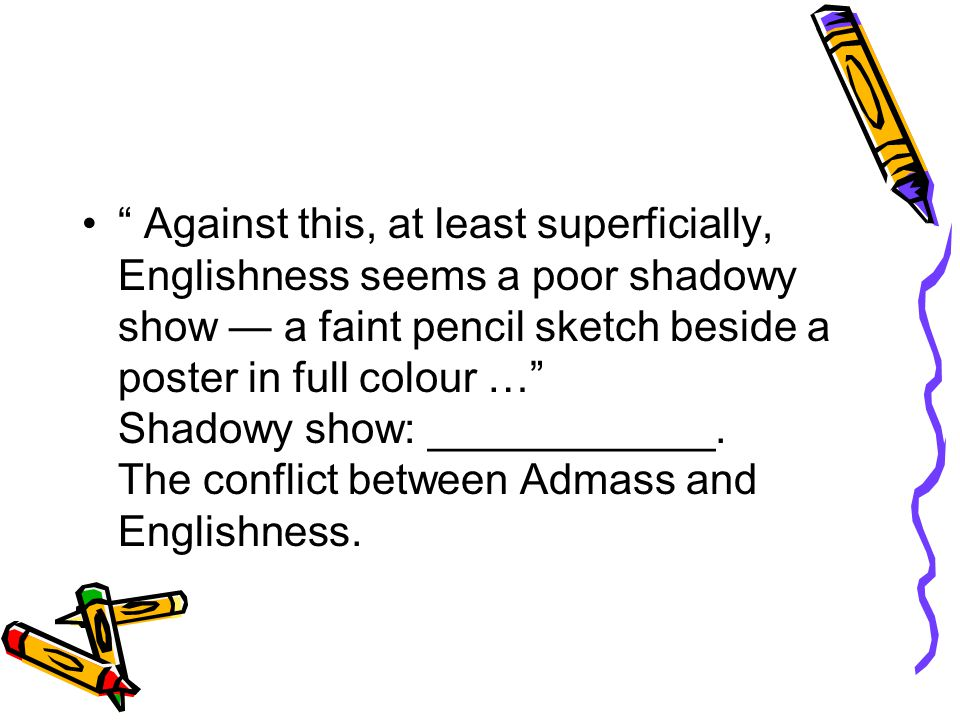 Against this, at least superficially, Englishness seems a poor shadowy show — a faint pencil sketch beside a poster in full colour … Shadowy show: ____________.