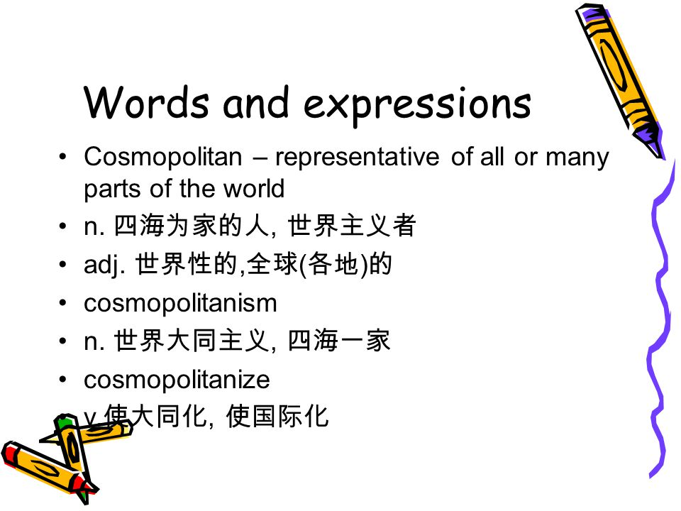 Words and expressions Cosmopolitan – representative of all or many parts of the world. n. 四海为家的人, 世界主义者.