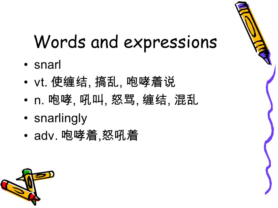 Words and expressions snarl vt. 使缠结, 搞乱, 咆哮着说 n. 咆哮, 吼叫, 怒骂, 缠结, 混乱