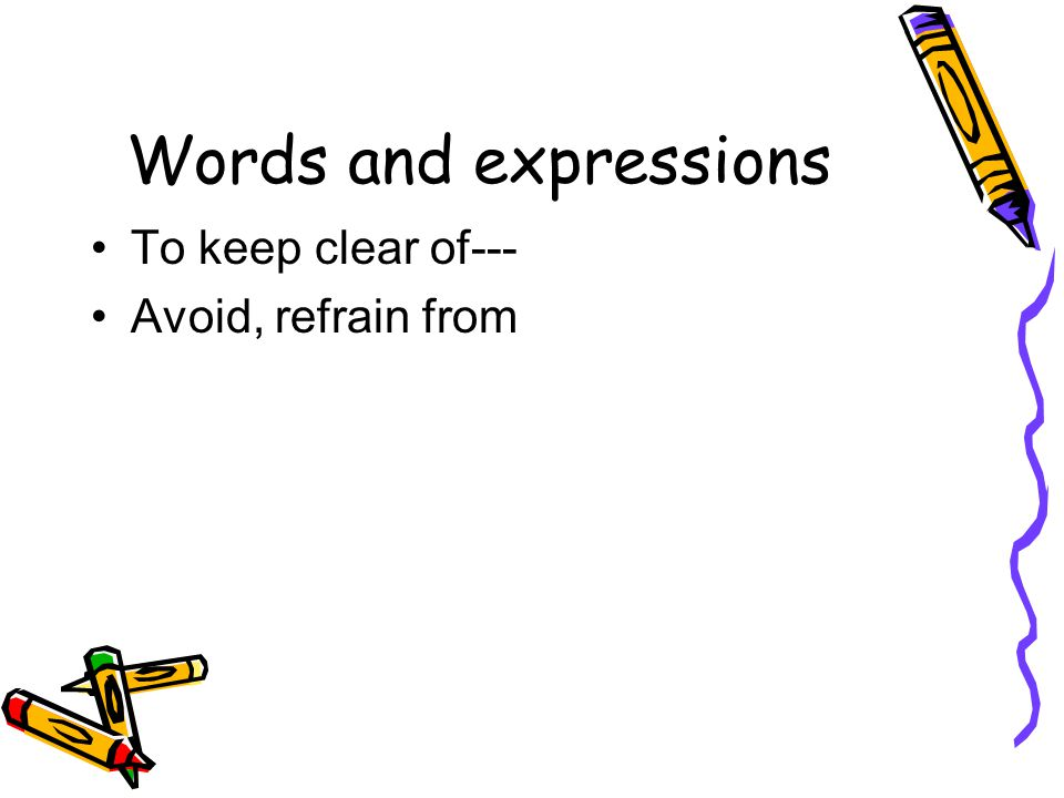 Words and expressions To keep clear of--- Avoid, refrain from