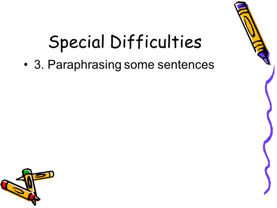 Special Difficulties 3. Paraphrasing some sentences
