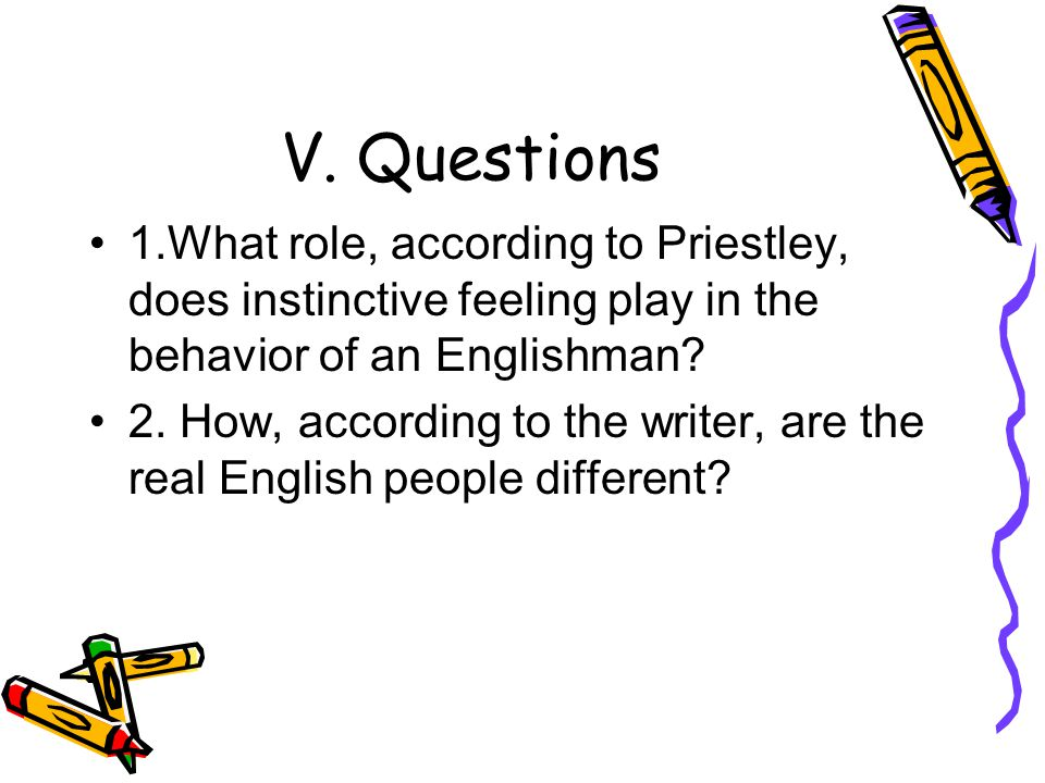 V. Questions 1.What role, according to Priestley, does instinctive feeling play in the behavior of an Englishman
