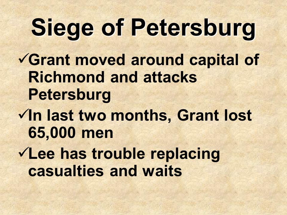 Siege of Petersburg Grant moved around capital of Richmond and attacks Petersburg. In last two months, Grant lost 65,000 men.