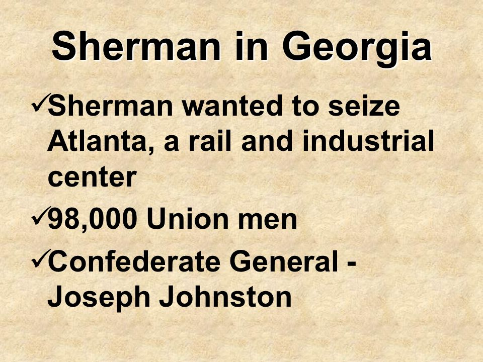 Sherman in Georgia Sherman wanted to seize Atlanta, a rail and industrial center. 98,000 Union men.