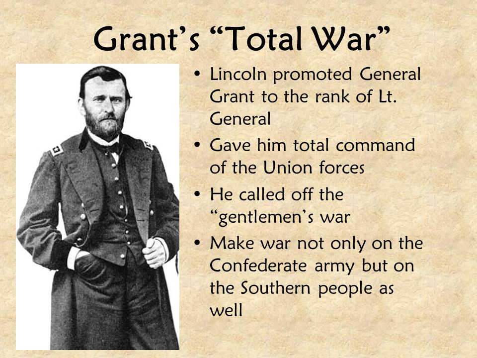 Grant's Total War Lincoln promoted General Grant to the rank of Lt. General. Gave him total command of the Union forces.