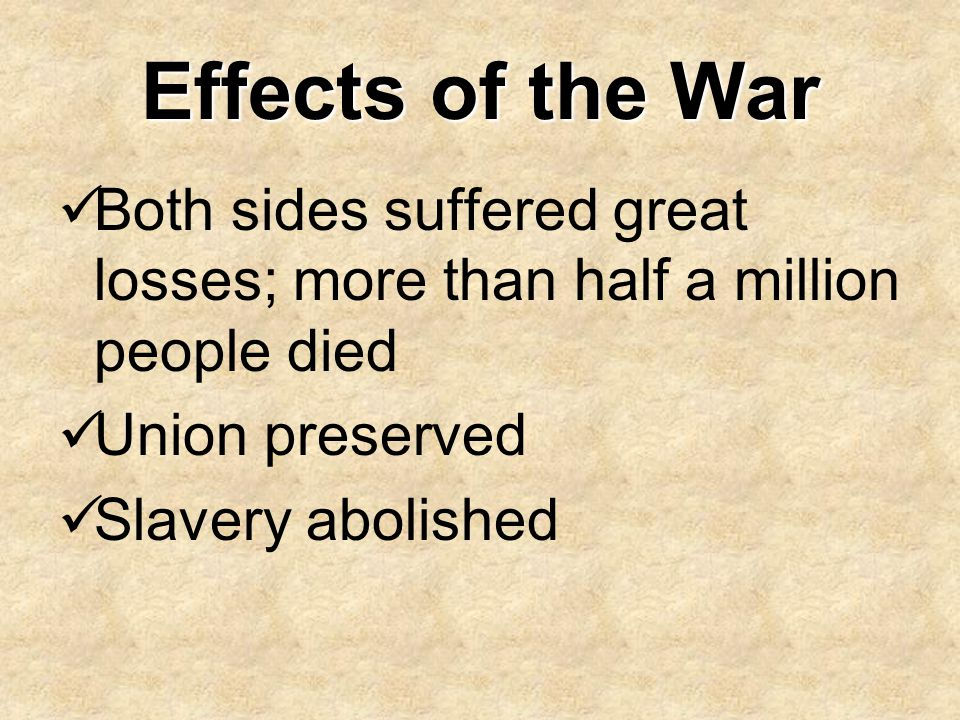 Effects of the War Both sides suffered great losses; more than half a million people died. Union preserved.