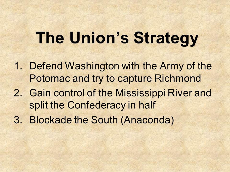 The Union's Strategy Defend Washington with the Army of the Potomac and try to capture Richmond.
