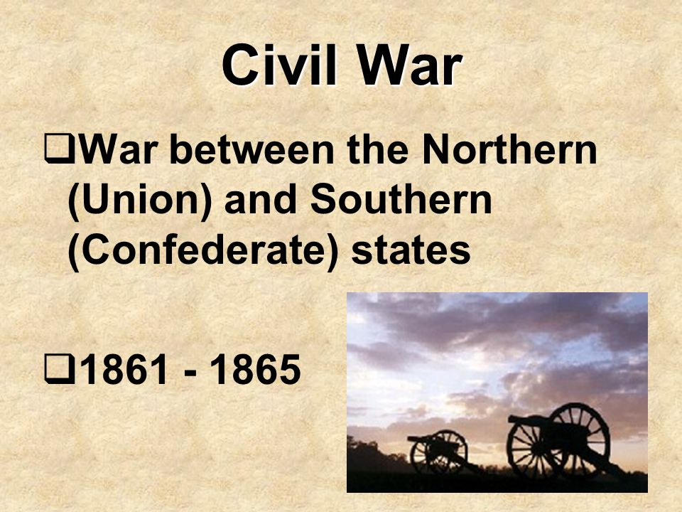 Civil War War between the Northern (Union) and Southern (Confederate) states 1861 - 1865