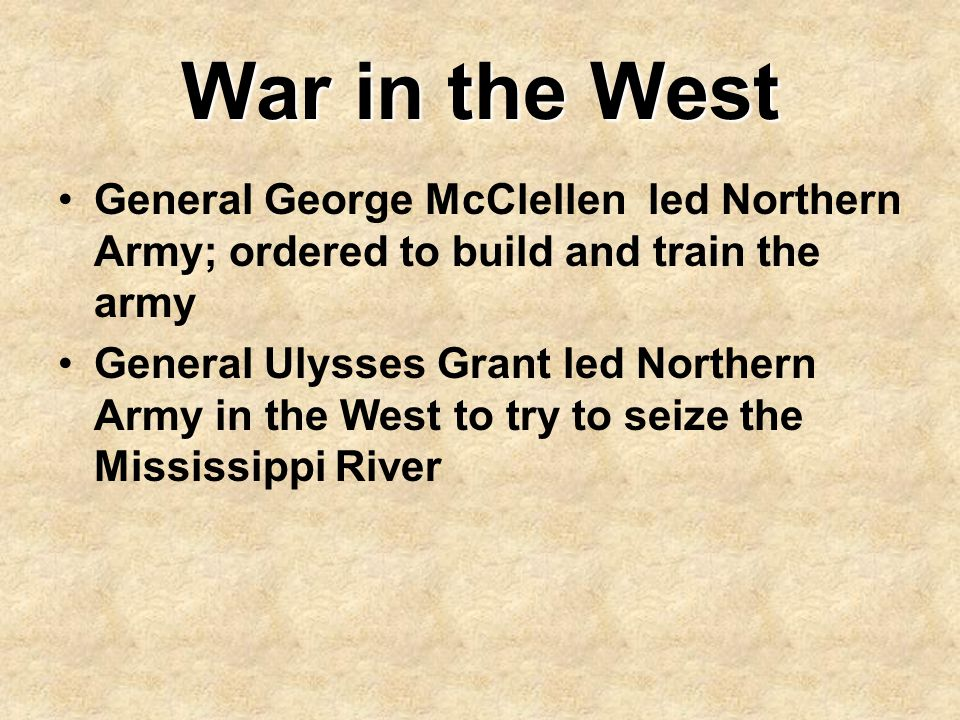 War in the West General George McClellen led Northern Army; ordered to build and train the army.