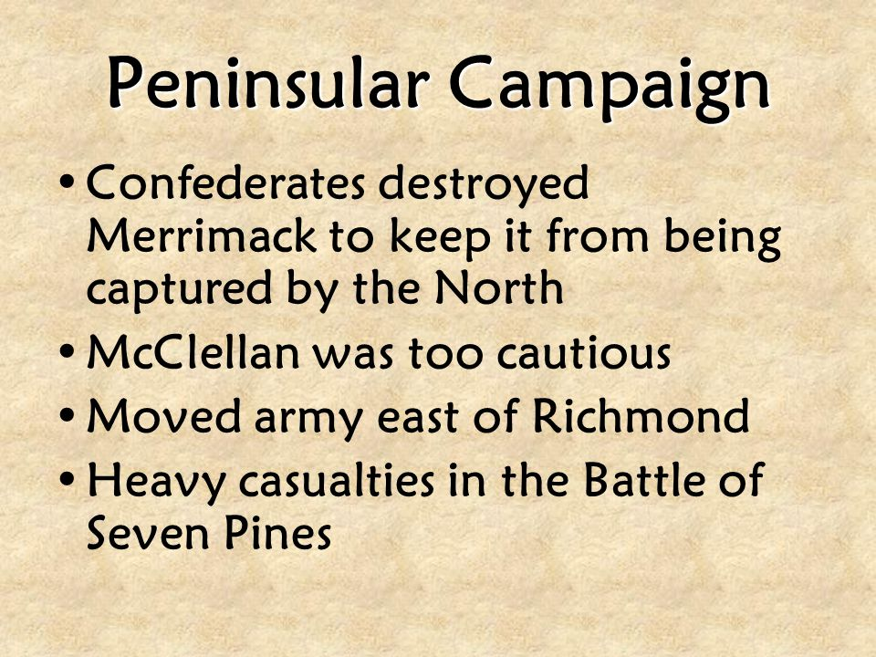 Peninsular Campaign Confederates destroyed Merrimack to keep it from being captured by the North. McClellan was too cautious.