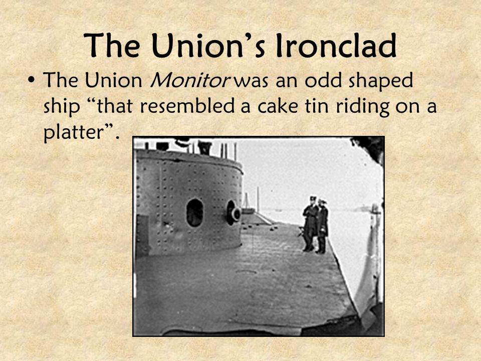 The Union's Ironclad The Union Monitor was an odd shaped ship that resembled a cake tin riding on a platter .