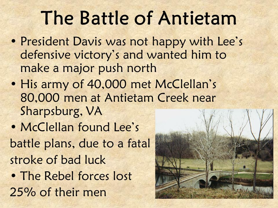 The Battle of Antietam President Davis was not happy with Lee's defensive victory's and wanted him to make a major push north.