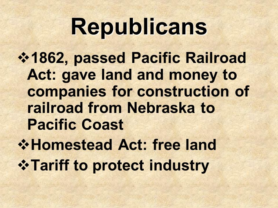 Republicans 1862, passed Pacific Railroad Act: gave land and money to companies for construction of railroad from Nebraska to Pacific Coast.