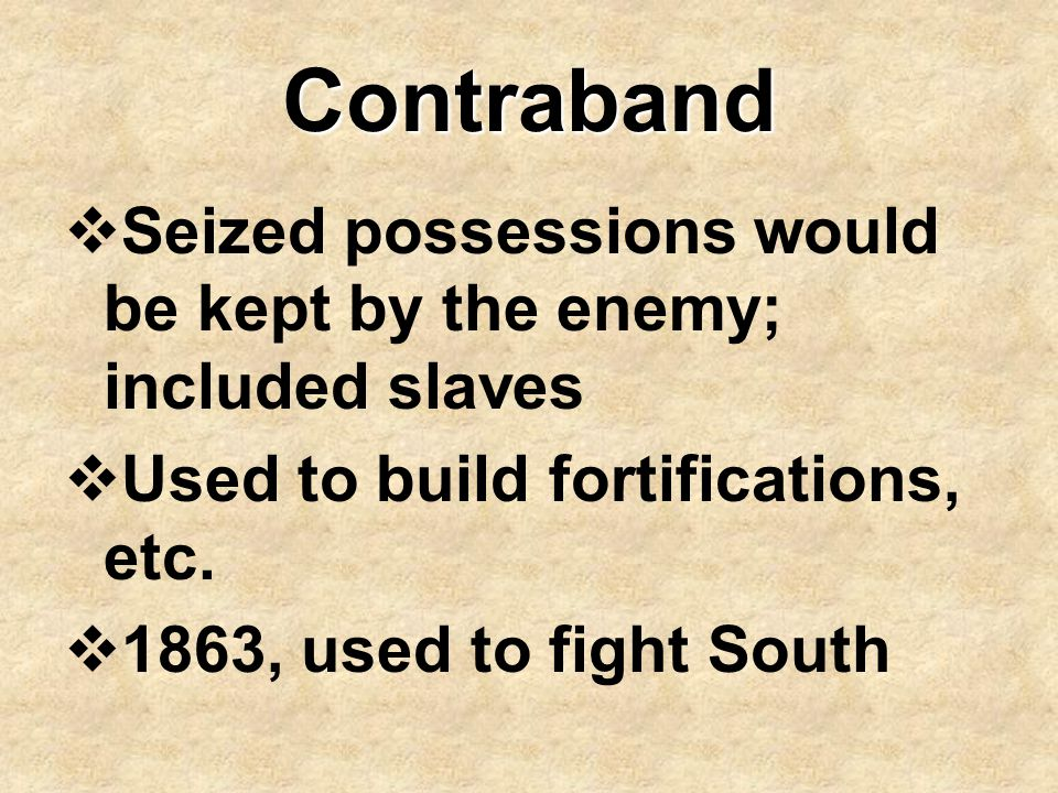 Contraband Seized possessions would be kept by the enemy; included slaves. Used to build fortifications, etc.