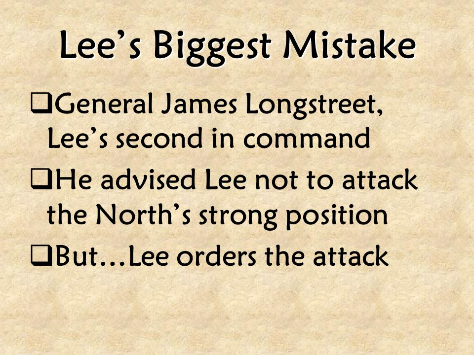 Lee's Biggest Mistake General James Longstreet, Lee's second in command. He advised Lee not to attack the North's strong position.