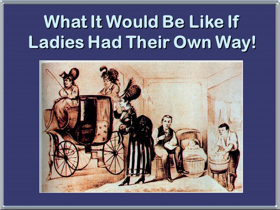 What It Would Be Like If Ladies Had Their Own Way!