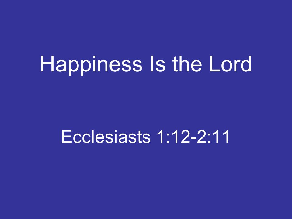 Happiness Is the Lord Ecclesiasts 1:12-2:11