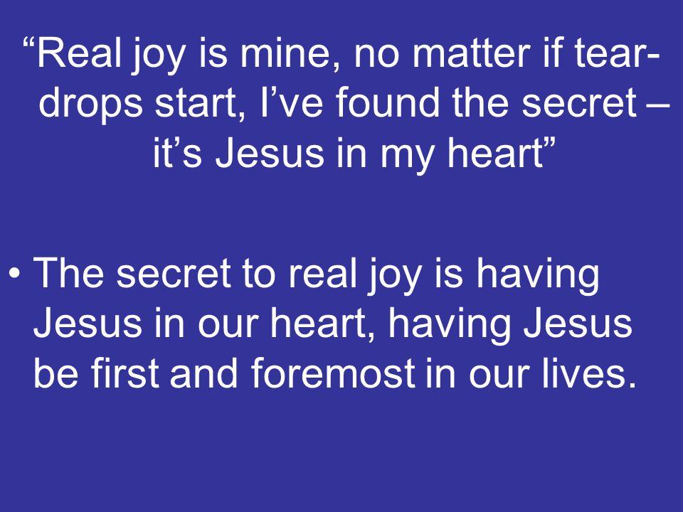 Real joy is mine, no matter if tear-drops start, I've found the secret – it's Jesus in my heart