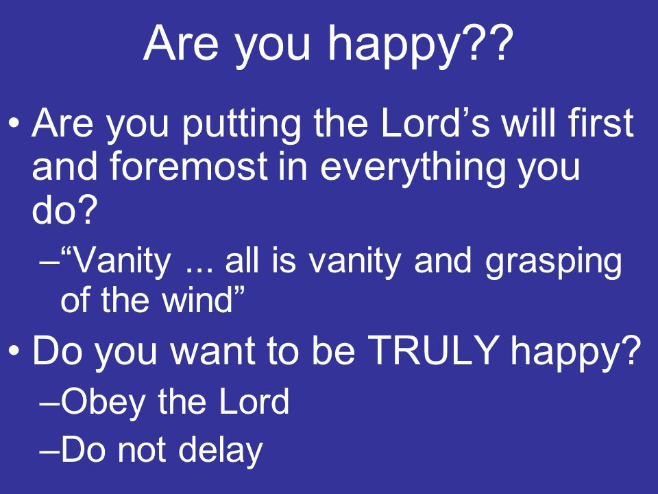 Are you happy Are you putting the Lord's will first and foremost in everything you do Vanity ... all is vanity and grasping of the wind