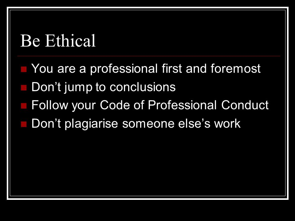 Be Ethical You are a professional first and foremost