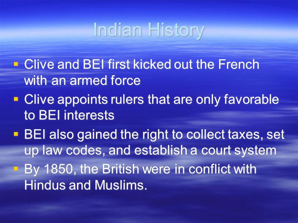 Indian History Clive and BEI first kicked out the French with an armed force. Clive appoints rulers that are only favorable to BEI interests.