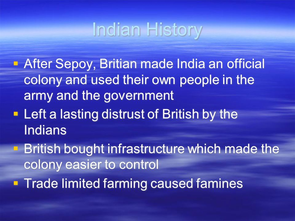 Indian History After Sepoy, Britian made India an official colony and used their own people in the army and the government.