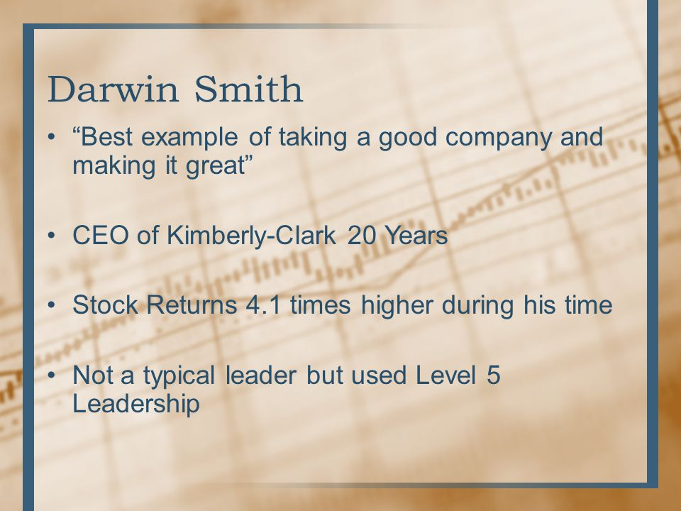 Darwin Smith Best example of taking a good company and making it great CEO of Kimberly-Clark 20 Years.