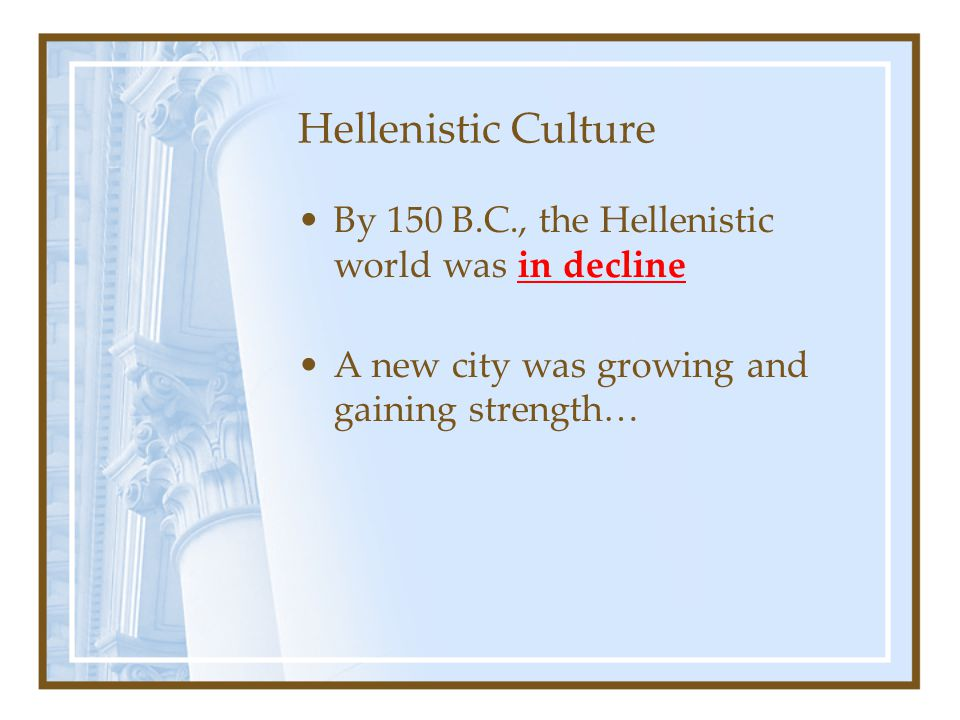 Hellenistic Culture By 150 B.C., the Hellenistic world was in decline