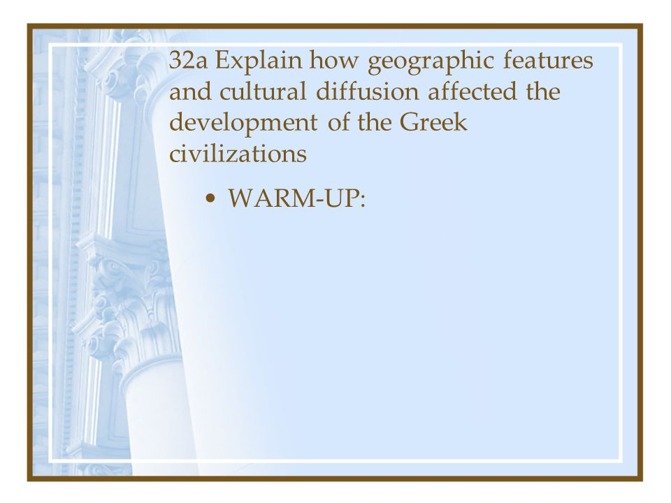 32a Explain how geographic features and cultural diffusion affected the development of the Greek civilizations